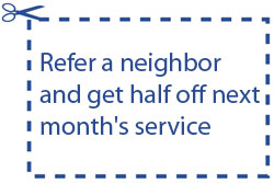Refer a neighbor and get half off next month's service.
